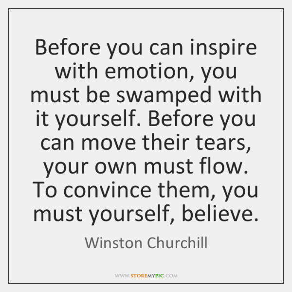 Before you can inspire with emotion, you must be swamped with it ...