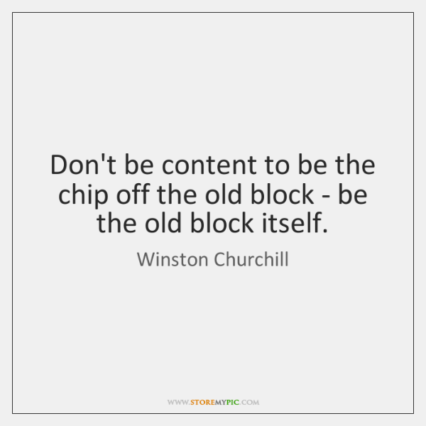 Don't be content to be the chip off the old block - ...
