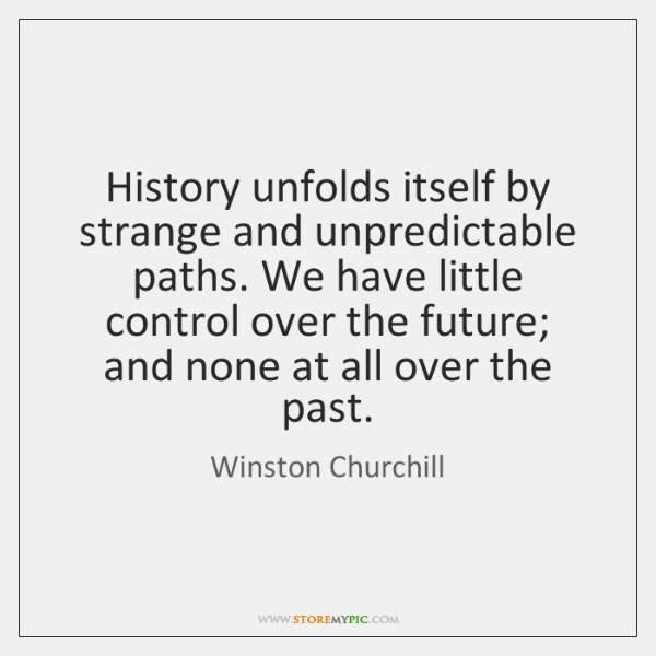 History unfolds itself by strange and unpredictable paths. We have little control ...