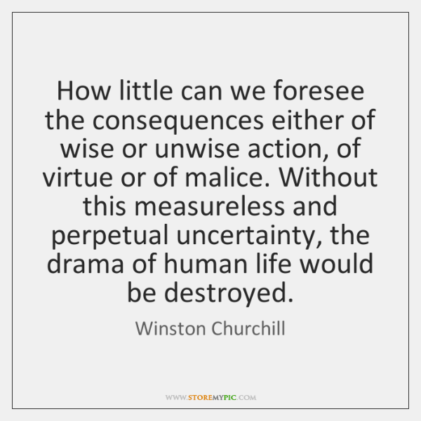 How little can we foresee the consequences either of wise or unwise ...