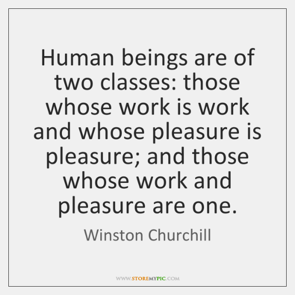 Human beings are of two classes: those whose work is work and ...