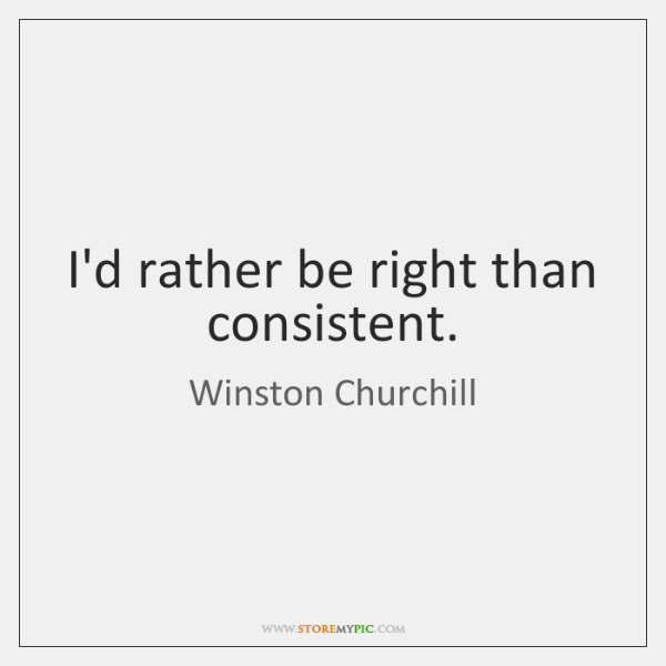 I'd rather be right than consistent.