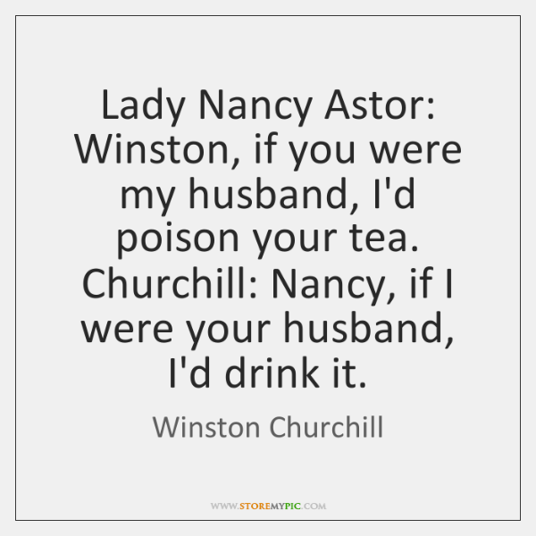 Lady Nancy Astor: Winston, if you were my husband, I'd poison your ...