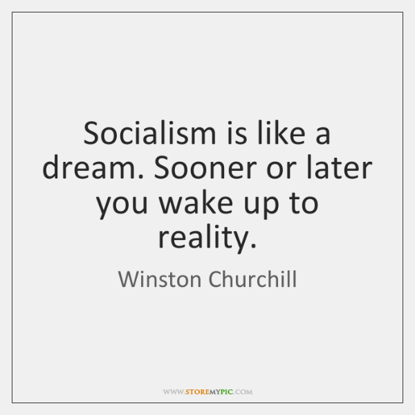 Socialism is like a dream. Sooner or later you wake up to ...