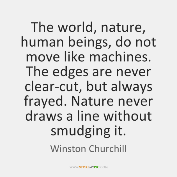 The world, nature, human beings, do not move like machines. The edges ...