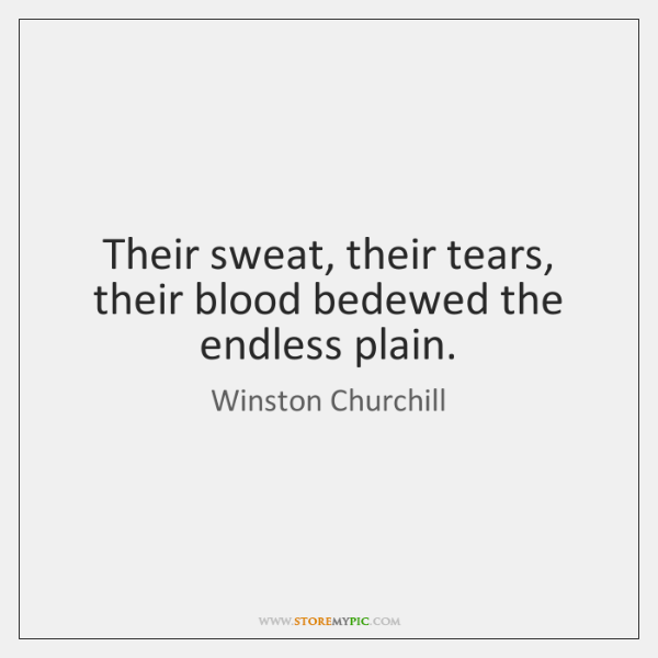 Their sweat, their tears, their blood bedewed the endless plain.
