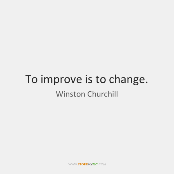 To improve is to change.