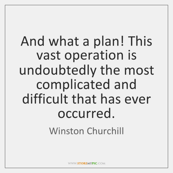 And what a plan! This vast operation is undoubtedly the most complicated ...