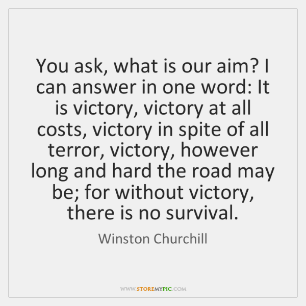 You ask, what is our aim? I can answer in one word: ...