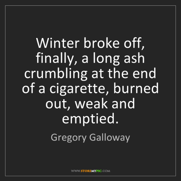 Gregory Galloway: Winter broke off, finally, a long ash crumbling at the...