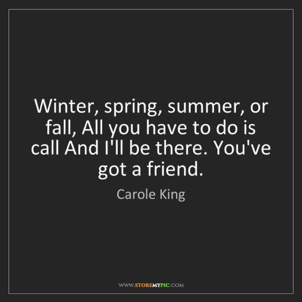 Carole King: Winter, spring, summer, or fall, All you have to do is...