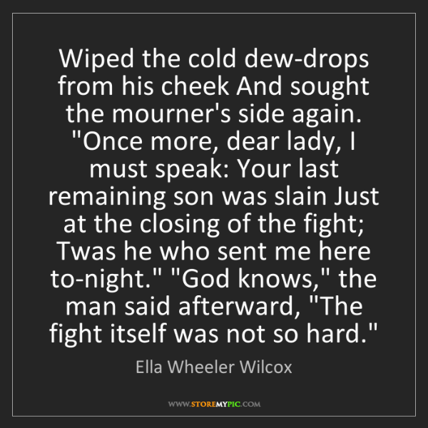 Ella Wheeler Wilcox: Wiped the cold dew-drops from his cheek And sought the...