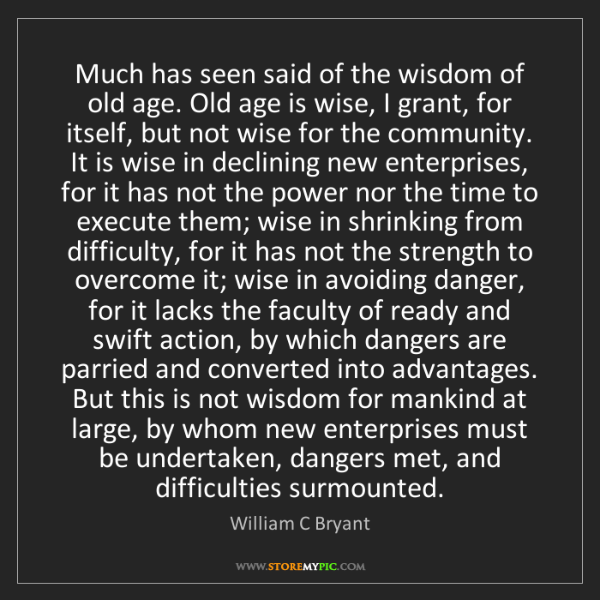 William C Bryant: Much has seen said of the wisdom of old age. Old age...