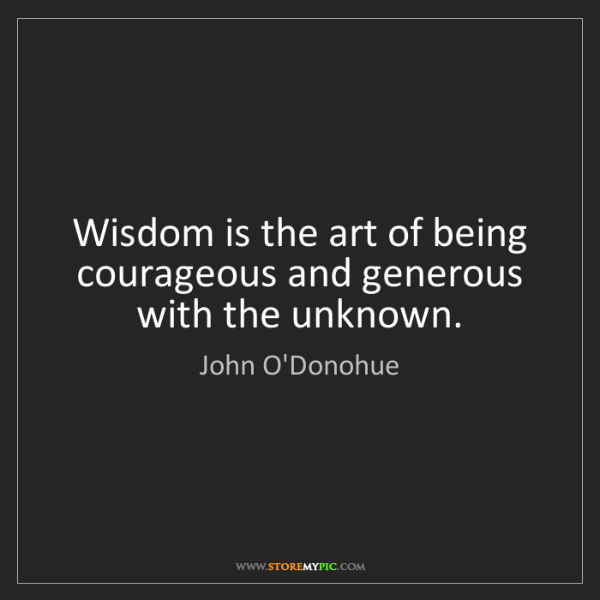 John O'Donohue: Wisdom is the art of being courageous and generous with...