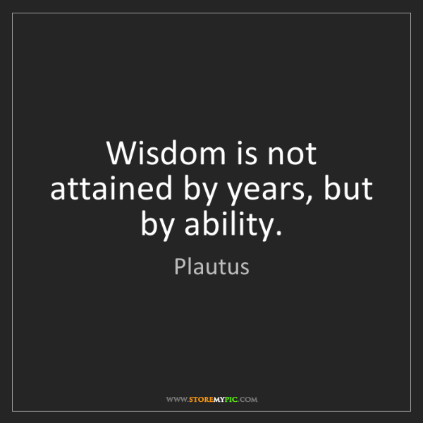 Plautus: Wisdom is not attained by years, but by ability.