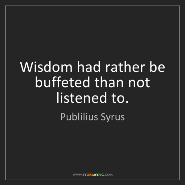 Publilius Syrus: Wisdom had rather be buffeted than not listened to.