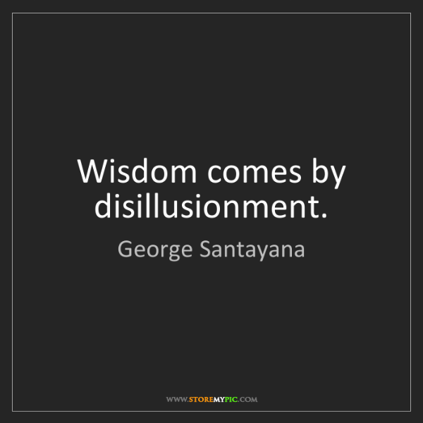 George Santayana: Wisdom comes by disillusionment.