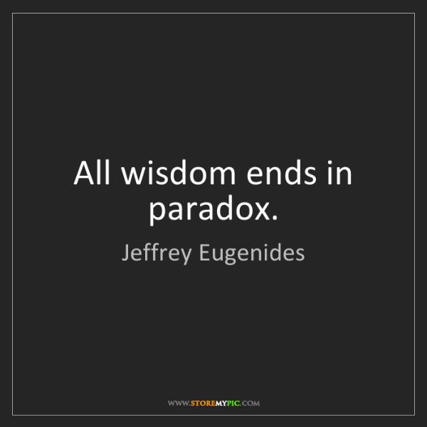 Jeffrey Eugenides: All wisdom ends in paradox.