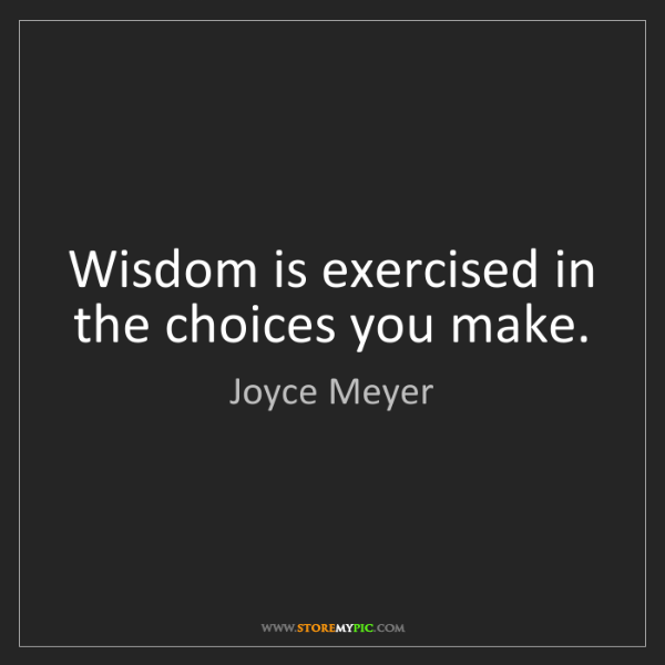 Joyce Meyer: Wisdom is exercised in the choices you make.