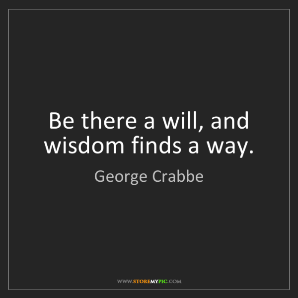 George Crabbe: Be there a will, and wisdom finds a way.