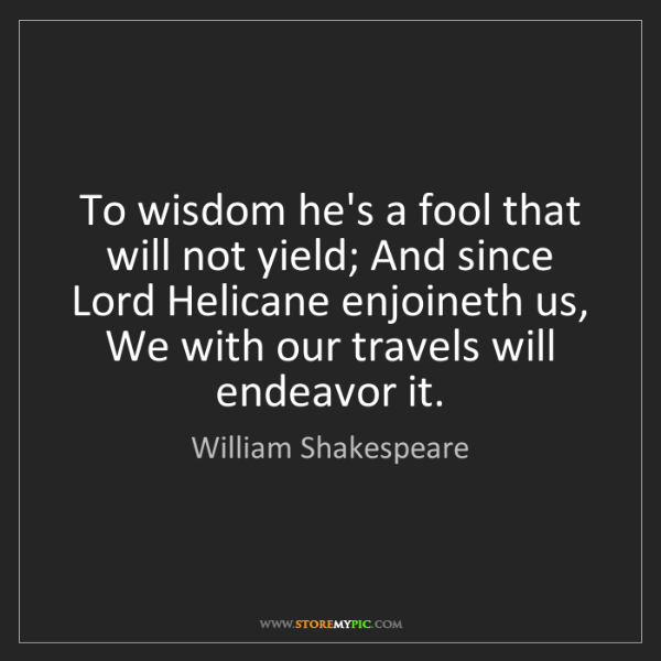 William Shakespeare: To wisdom he's a fool that will not yield; And since...