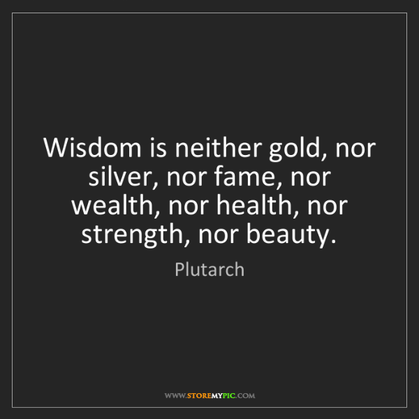 Plutarch: Wisdom is neither gold, nor silver, nor fame, nor wealth,...