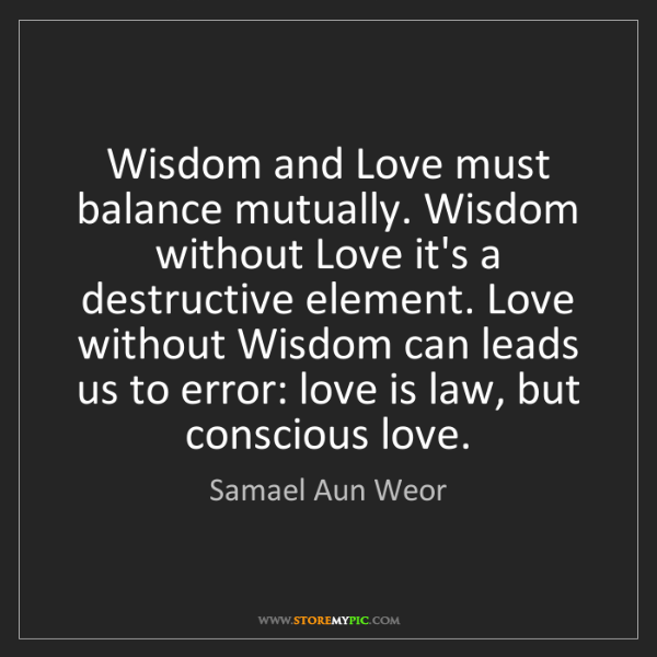 Samael Aun Weor: Wisdom and Love must balance mutually. Wisdom without...