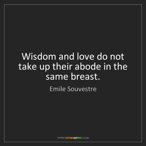 Emile Souvestre: Wisdom and love do not take up their abode in the same...