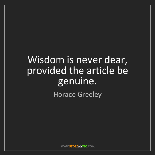 Horace Greeley: Wisdom is never dear, provided the article be genuine.