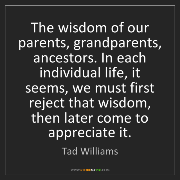 Tad Williams: The wisdom of our parents, grandparents, ancestors. In...