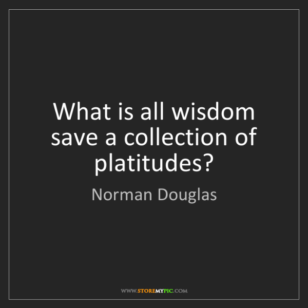 Norman Douglas: What is all wisdom save a collection of platitudes?