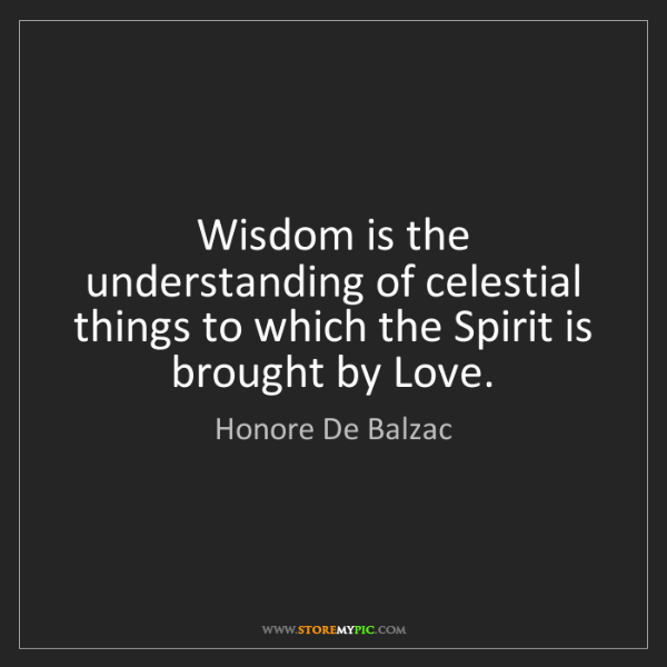 Honore De Balzac: Wisdom is the understanding of celestial things to which...