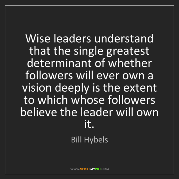 Bill Hybels: Wise leaders understand that the single greatest determinant...