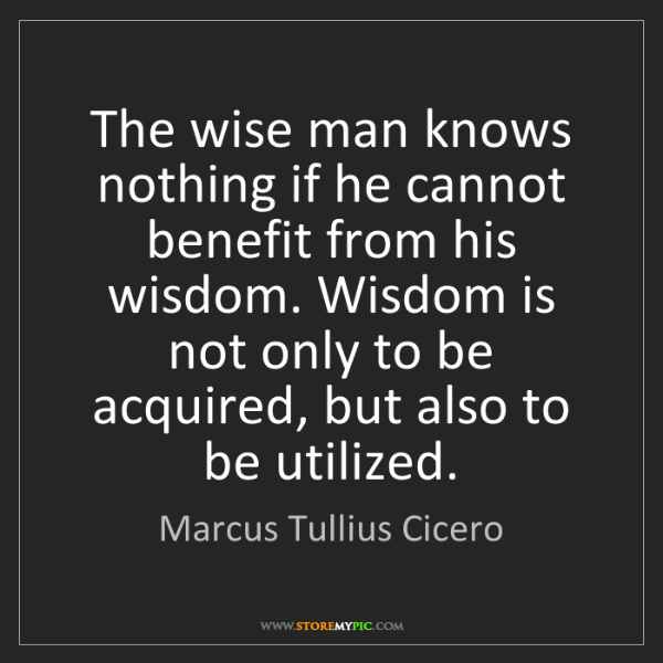 Marcus Tullius Cicero: The wise man knows nothing if he cannot benefit from...
