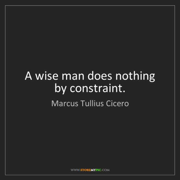 Marcus Tullius Cicero: A wise man does nothing by constraint.