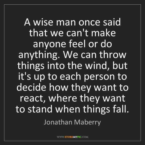 Jonathan Maberry: A wise man once said that we can't make anyone feel or...