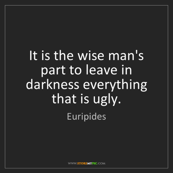 Euripides: It is the wise man's part to leave in darkness everything...
