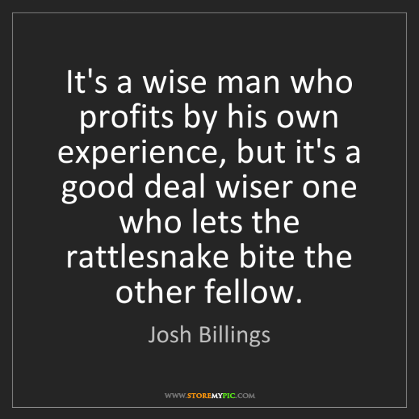 Josh Billings: It's a wise man who profits by his own experience, but...