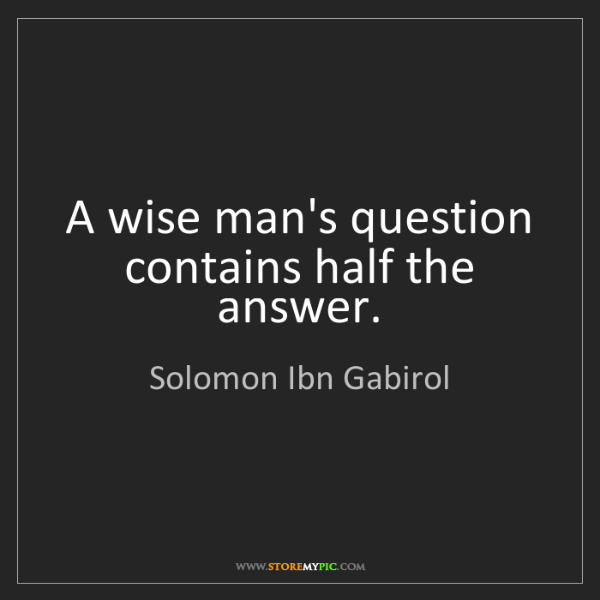 Solomon Ibn Gabirol: A wise man's question contains half the answer.