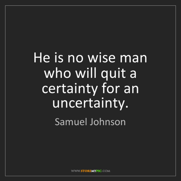 Samuel Johnson: He is no wise man who will quit a certainty for an uncertainty.