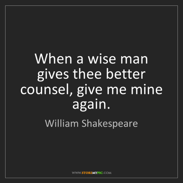 William Shakespeare: When a wise man gives thee better counsel, give me mine...