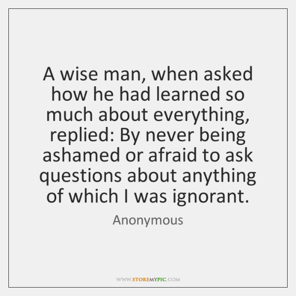 A wise man, when asked how he had learned so much about ...