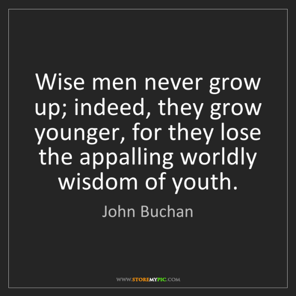 John Buchan: Wise men never grow up; indeed, they grow younger, for...