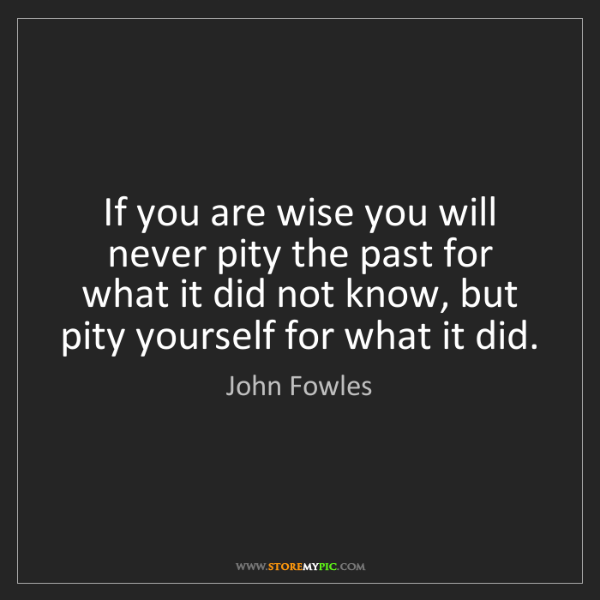 John Fowles: If you are wise you will never pity the past for what...