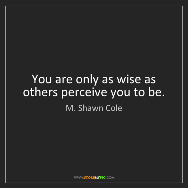 M. Shawn Cole: You are only as wise as others perceive you to be.