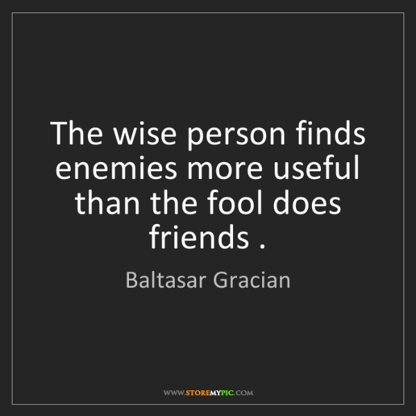 Baltasar Gracian: The wise person finds enemies more useful than the fool...