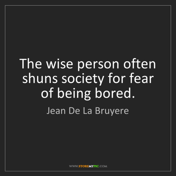 Jean De La Bruyere: The wise person often shuns society for fear of being...