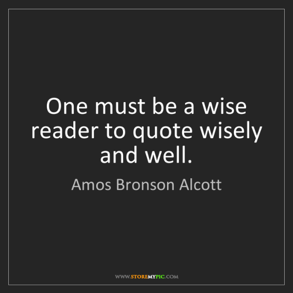 Amos Bronson Alcott: One must be a wise reader to quote wisely and well.