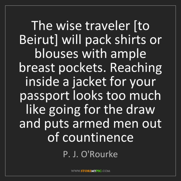 P. J. O'Rourke: The wise traveler [to Beirut] will pack shirts or blouses...