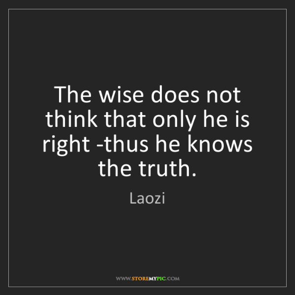 Laozi: The wise does not think that only he is right -thus he...